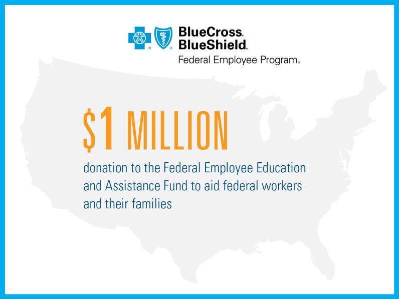 BlueCross BlueShield Federal Employee Program: $1 million donation to the Federal Employee Education and Assistance Fund to aid federal workers and their families.